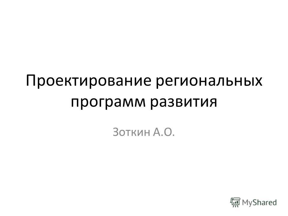 Проектирование региональных программ развития Зоткин А.О.