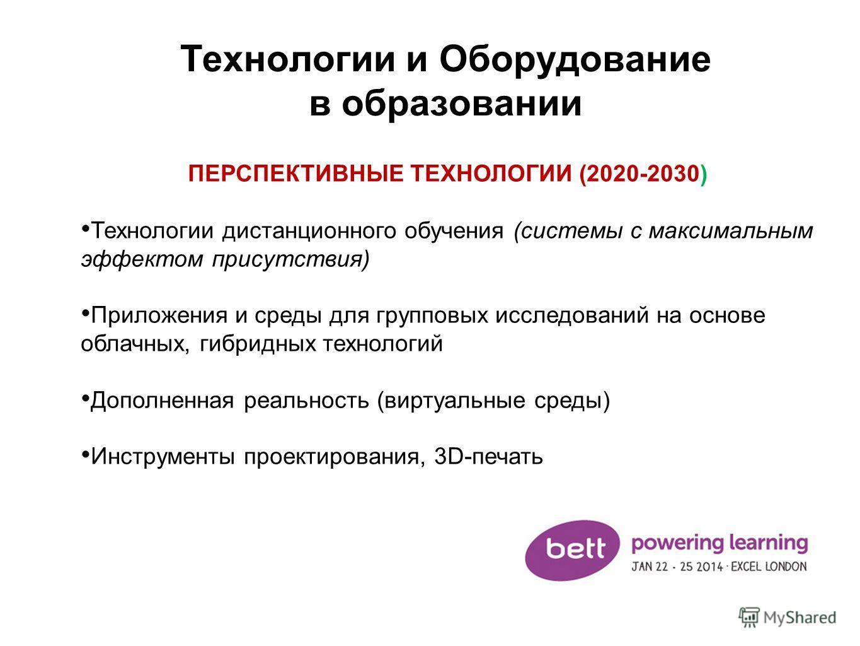 Технологии и Оборудование в образовании ПЕРСПЕКТИВНЫЕ ТЕХНОЛОГИИ (2020-2030) Технологии дистанционного обучения (системы с максимальным эффектом присутствия) Приложения и среды для групповых исследований на основе облачных, гибридных технологий Допол