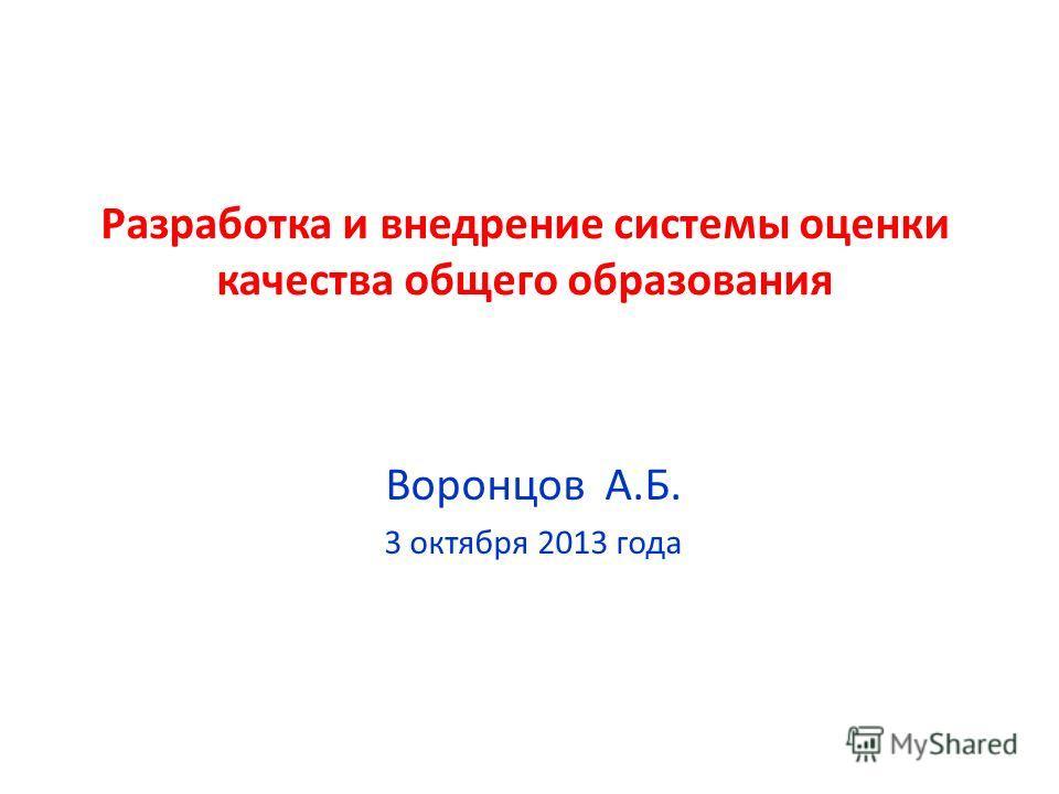Разработка и внедрение системы оценки качества общего образования Воронцов А.Б. 3 октября 2013 года