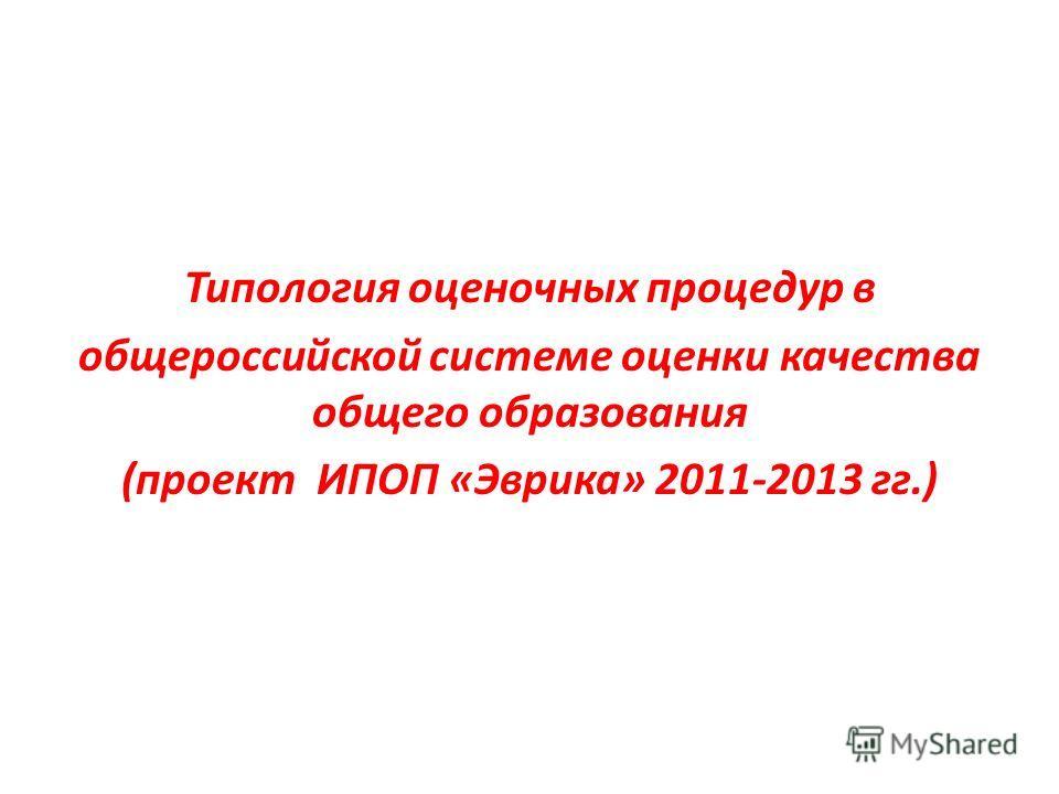 Типология оценочных процедур в общероссийской системе оценки качества общего образования (проект ИПОП «Эврика» 2011-2013 гг.)