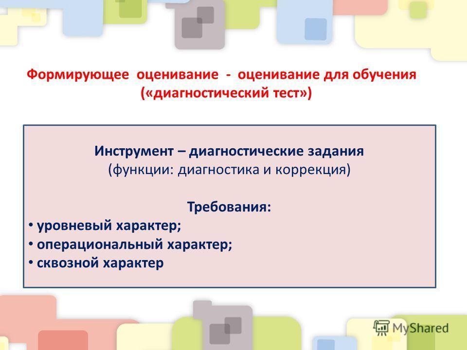 Формирующее оценивание - оценивание для обучения («диагностический тест») Инструмент – диагностические задания (функции: диагностика и коррекция) Требования: уровневый характер; операциональный характер; сквозной характер