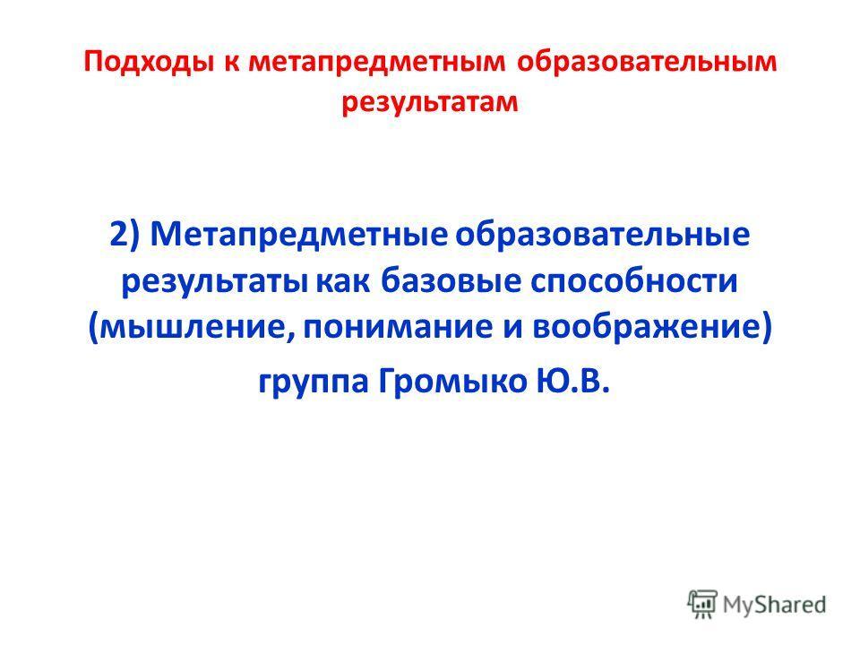 Подходы к метапредметным образовательным результатам 2) Метапредметные образовательные результаты как базовые способности (мышление, понимание и воображение) группа Громыко Ю.В.