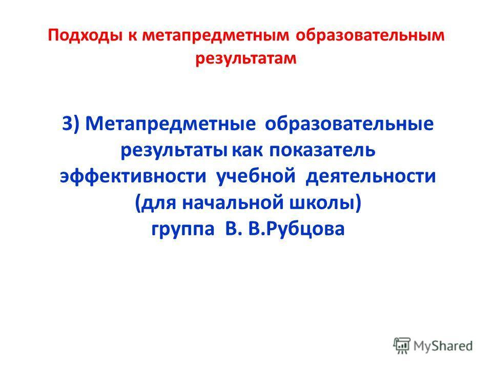 Подходы к метапредметным образовательным результатам 3) Метапредметные образовательные результаты как показатель эффективности учебной деятельности (для начальной школы) группа В. В.Рубцова