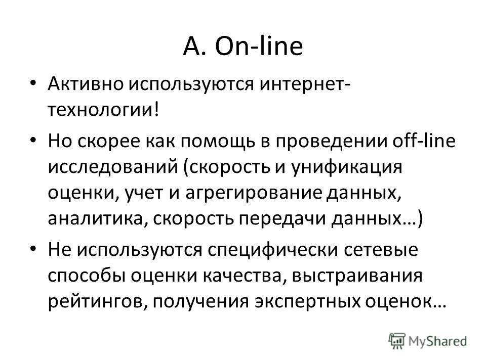 А. On-line Активно используются интернет- технологии! Но скорее как помощь в проведении off-line исследований (скорость и унификация оценки, учет и агрегирование данных, аналитика, скорость передачи данных…) Не используются специфически сетевые спосо