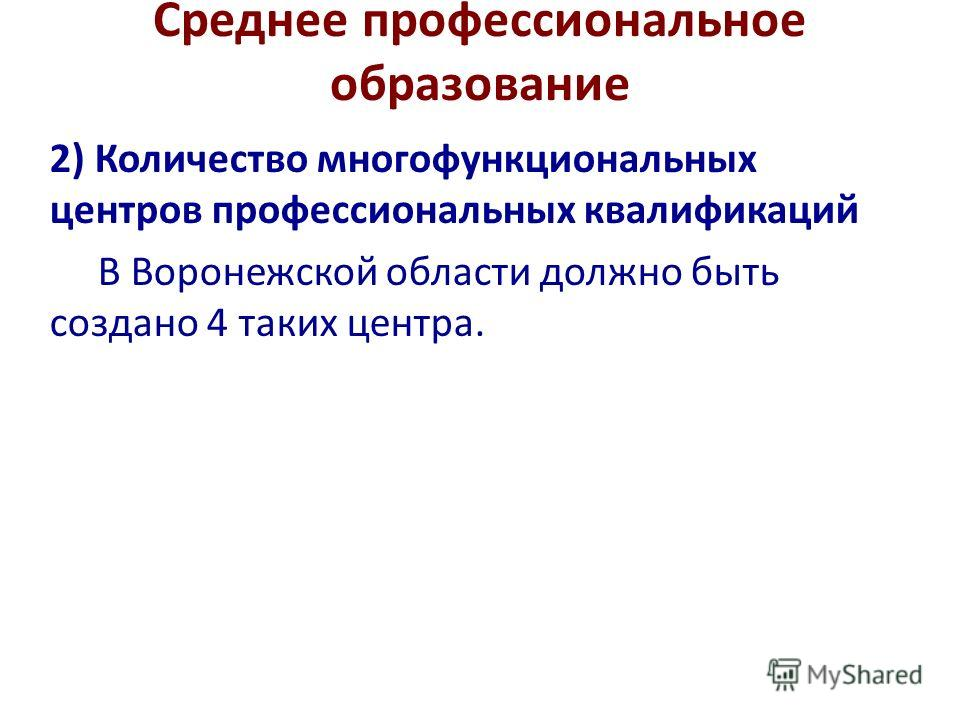 Среднее профессиональное образование 2) Количество многофункциональных центров профессиональных квалификаций В Воронежской области должно быть создано 4 таких центра.