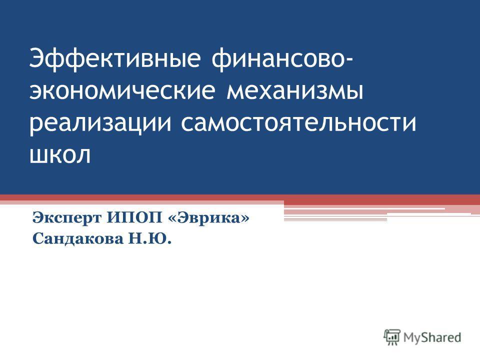 Эффективные финансово- экономические механизмы реализации самостоятельности школ Эксперт ИПОП «Эврика» Сандакова Н.Ю.