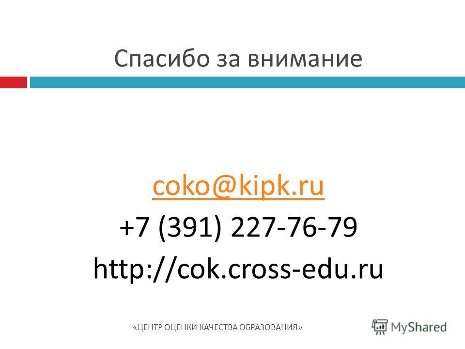 coko@kipk.ru +7 (391) 227-76-79 http://cok.cross-edu.ru Спасибо за внимание « ЦЕНТР ОЦЕНКИ КАЧЕСТВА ОБРАЗОВАНИЯ »
