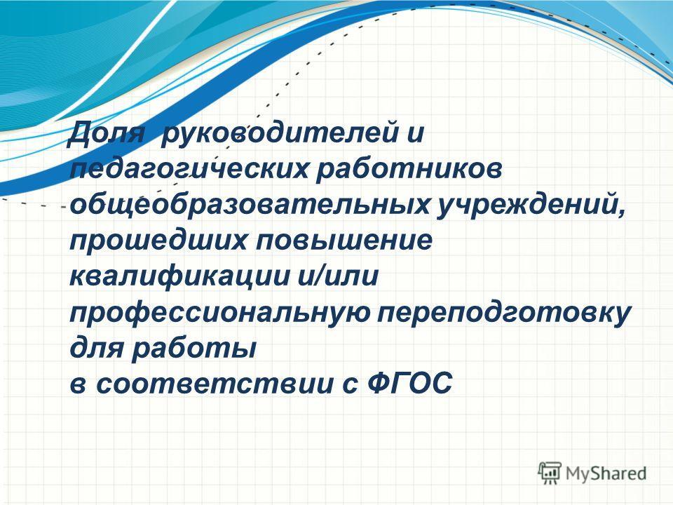 Доля руководителей и педагогических работников общеобразовательных учреждений, прошедших повышение квалификации и/или профессиональную переподготовку для работы в соответствии с ФГОС
