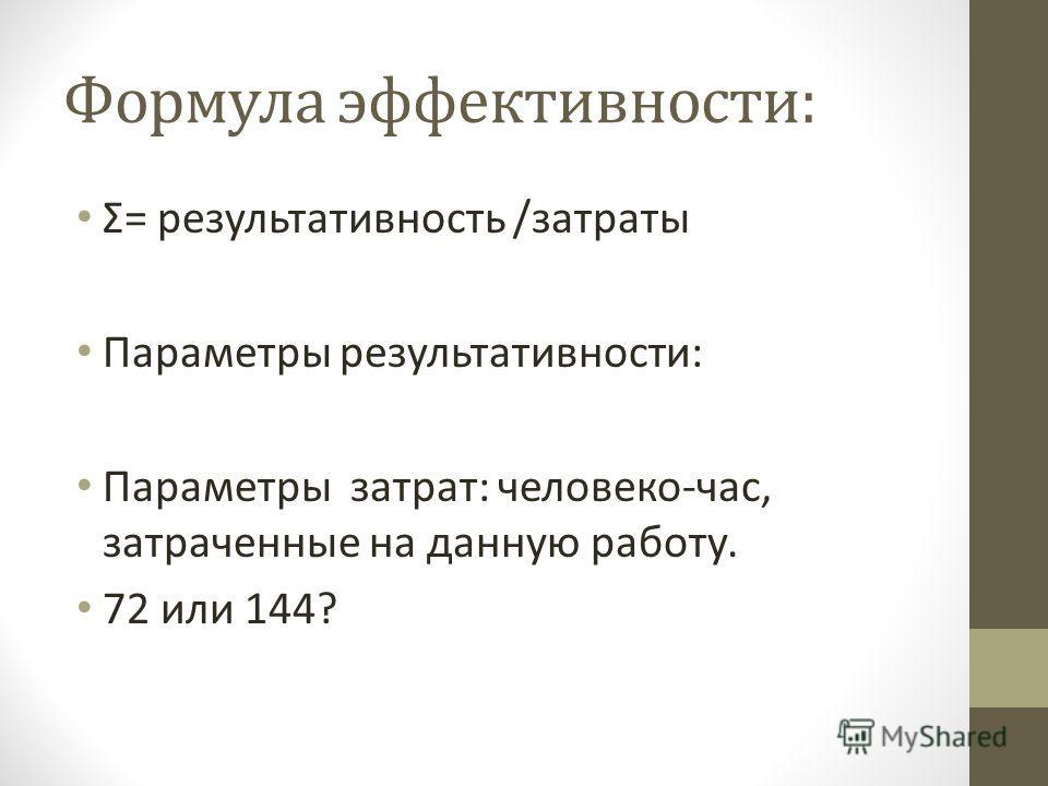 Формула эффективности: Σ= результативность /затраты Параметры результативности: Параметры затрат: человеко-час, затраченные на данную работу. 72 или 144?