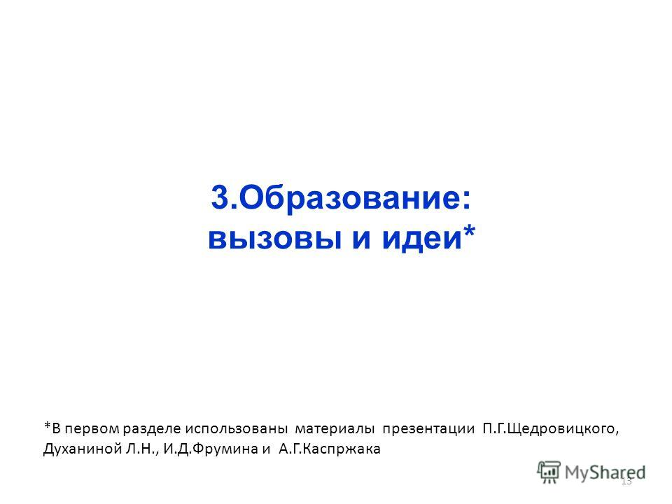 3.Образование: вызовы и идеи* 13 *В первом разделе использованы материалы презентации П.Г.Щедровицкого, Духаниной Л.Н., И.Д.Фрумина и А.Г.Каспржака