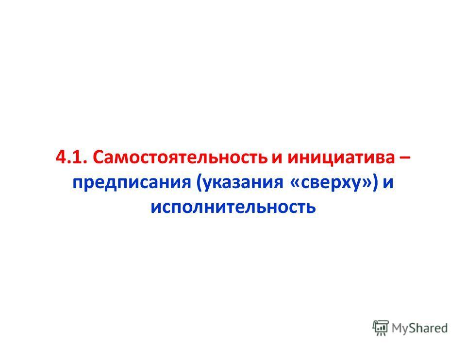 4.1. Самостоятельность и инициатива – предписания (указания «сверху») и исполнительность