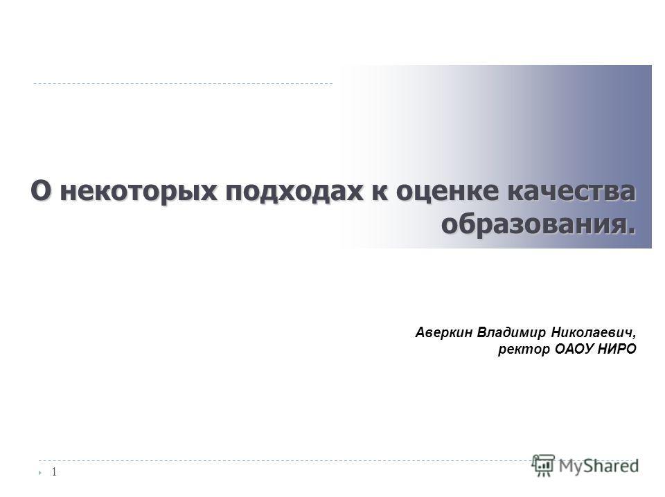 О некоторых подходах к оценке качества образования. 1 Аверкин Владимир Николаевич, ректор ОАОУ НИРО
