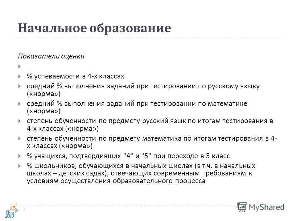 Начальное образование 7 Показатели оценки % успеваемости в 4- х классах средний % выполнения заданий при тестировании по русскому языку (« норма ») средний % выполнения заданий при тестировании по математике (« норма ») степень обученности по предмет