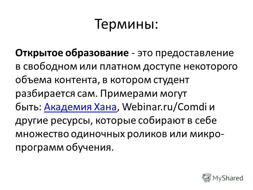 Термины: Открытое образование - это предоставление в свободном или платном доступе некоторого объема контента, в котором студент разбирается сам. Примерами могут быть: Академия Хана, Webinar.ru/Comdi и другие ресурсы, которые собирают в себе множеств