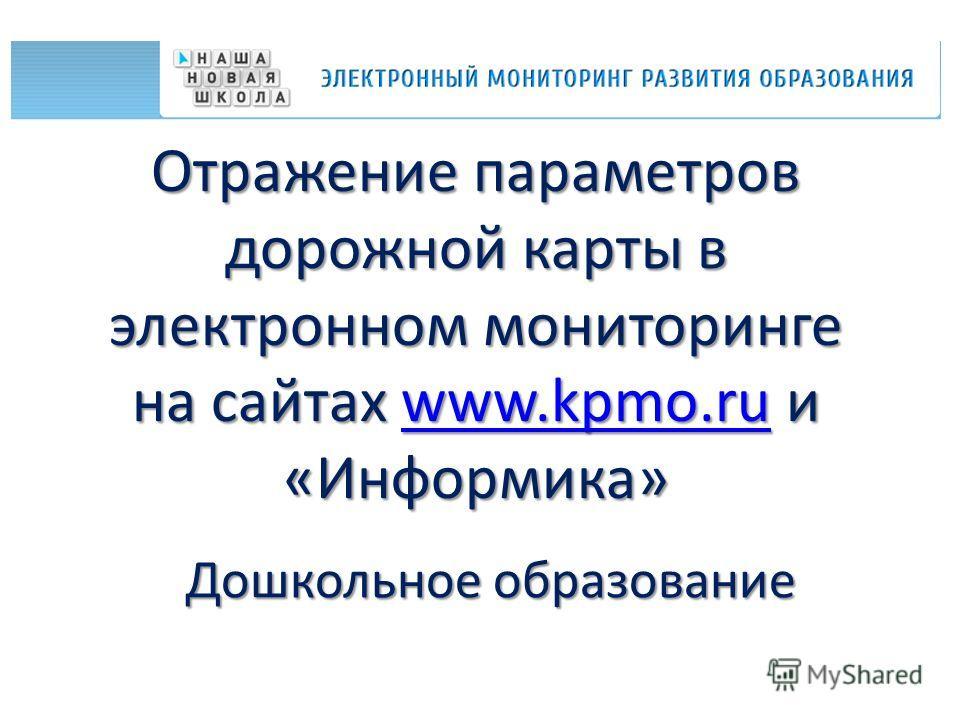 Отражение параметров дорожной карты в электронном мониторинге на сайтах www.kpmo.ru и «Информика» www.kpmo.ru Дошкольное образование