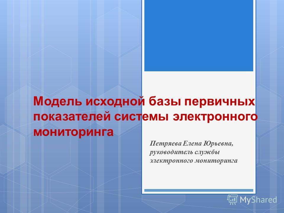 Модель исходной базы первичных показателей системы электронного мониторинга Петряева Елена Юрьевна, руководитель службы электронного мониторинга
