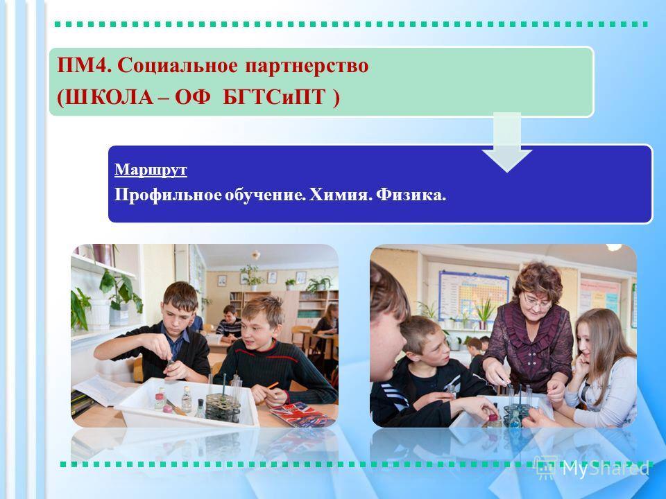 ПМ4. Социальное партнерство (ШКОЛА – ОФ БГТСиПТ ) Маршрут Профильное обучение. Химия. Физика.