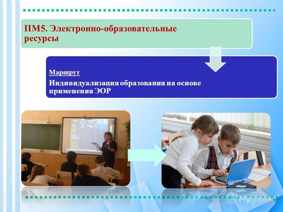 ПМ5. Электронно-образовательные ресурсы Маршрут Индивидуализация образования на основе применения ЭОР