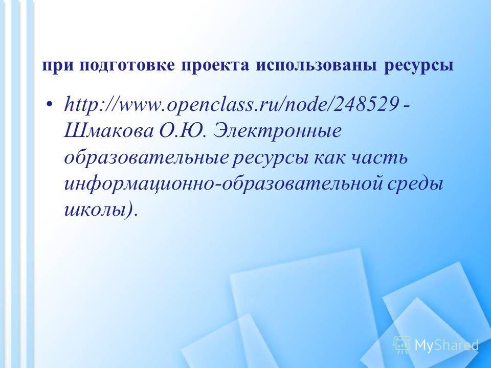 при подготовке проекта использованы ресурсы http://www.openclass.ru/node/248529 - Шмакова О.Ю. Электронные образовательные ресурсы как часть информационно-образовательной среды школы).