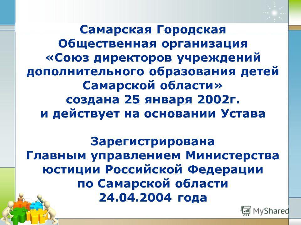 Самарская Городская Общественная организация «Союз директоров учреждений дополнительного образования детей Самарской области» создана 25 января 2002г. и действует на основании Устава Зарегистрирована Главным управлением Министерства юстиции Российско