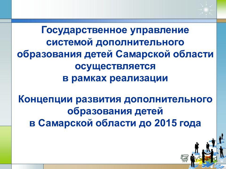 Государственное управление системой дополнительного образования детей Самарской области осуществляется в рамках реализации Концепции развития дополнительного образования детей в Самарской области до 2015 года