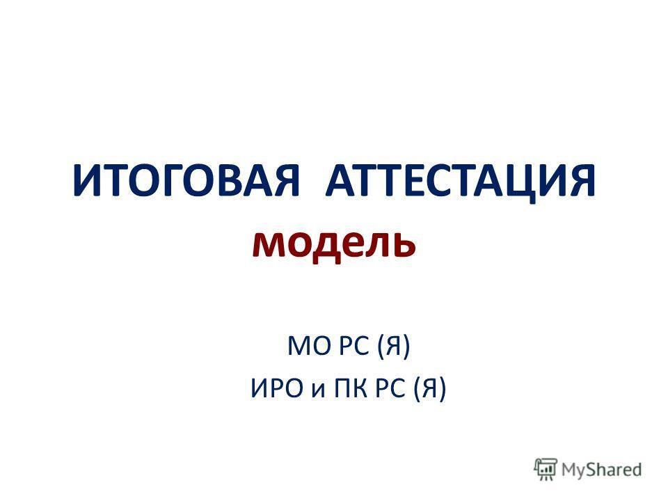 ИТОГОВАЯ АТТЕСТАЦИЯ модель МО РС (Я) ИРО и ПК РС (Я)