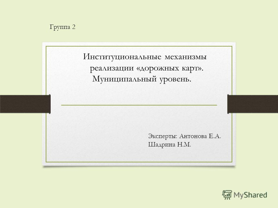 Институциональные механизмы реализации «дорожных карт». Муниципальный уровень. Группа 2 Эксперты: Антонова Е.А. Шадрина Н.М.