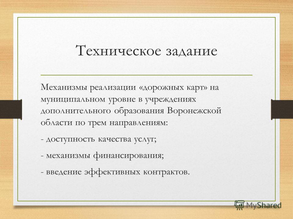 Техническое задание Механизмы реализации «дорожных карт» на муниципальном уровне в учреждениях дополнительного образования Воронежской области по трем направлениям: - доступность качества услуг; - механизмы финансирования; - введение эффективных конт