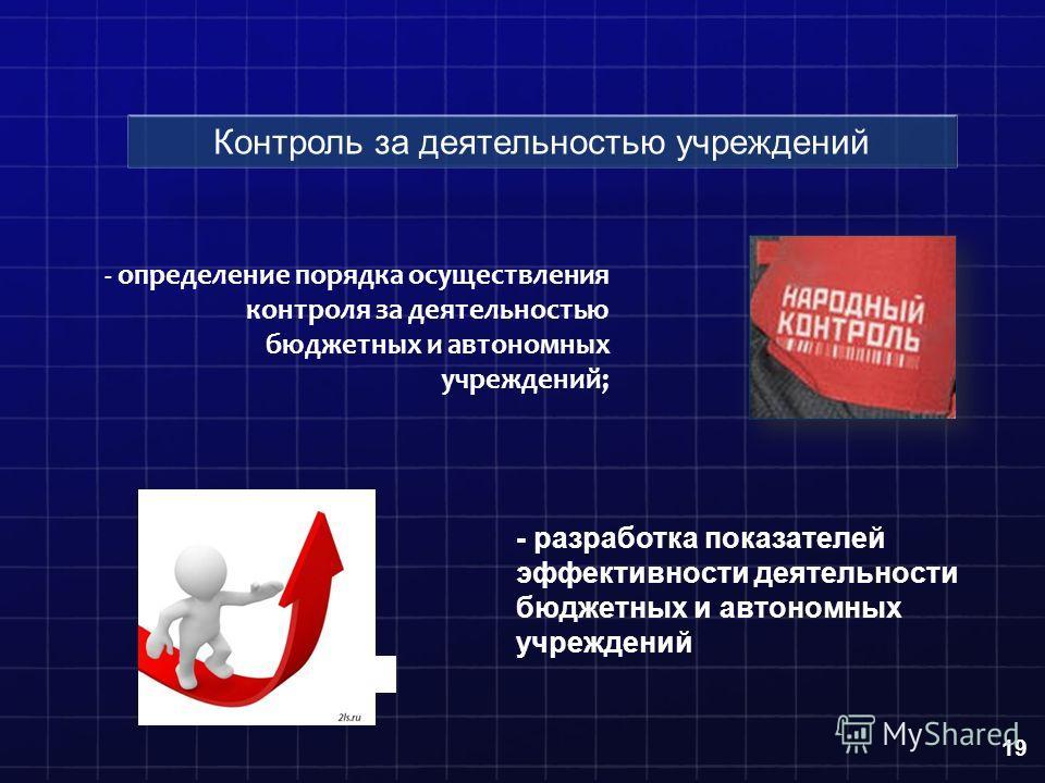 - определение порядка осуществления контроля за деятельностью бюджетных и автономных учреждений; 19 Контроль за деятельностью учреждений - разработка показателей эффективности деятельности бюджетных и автономных учреждений