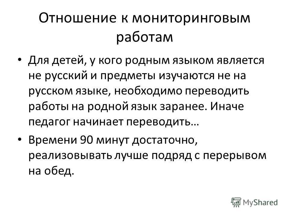 Отношение к мониторинговым работам Для детей, у кого родным языком является не русский и предметы изучаются не на русском языке, необходимо переводить работы на родной язык заранее. Иначе педагог начинает переводить… Времени 90 минут достаточно, реал