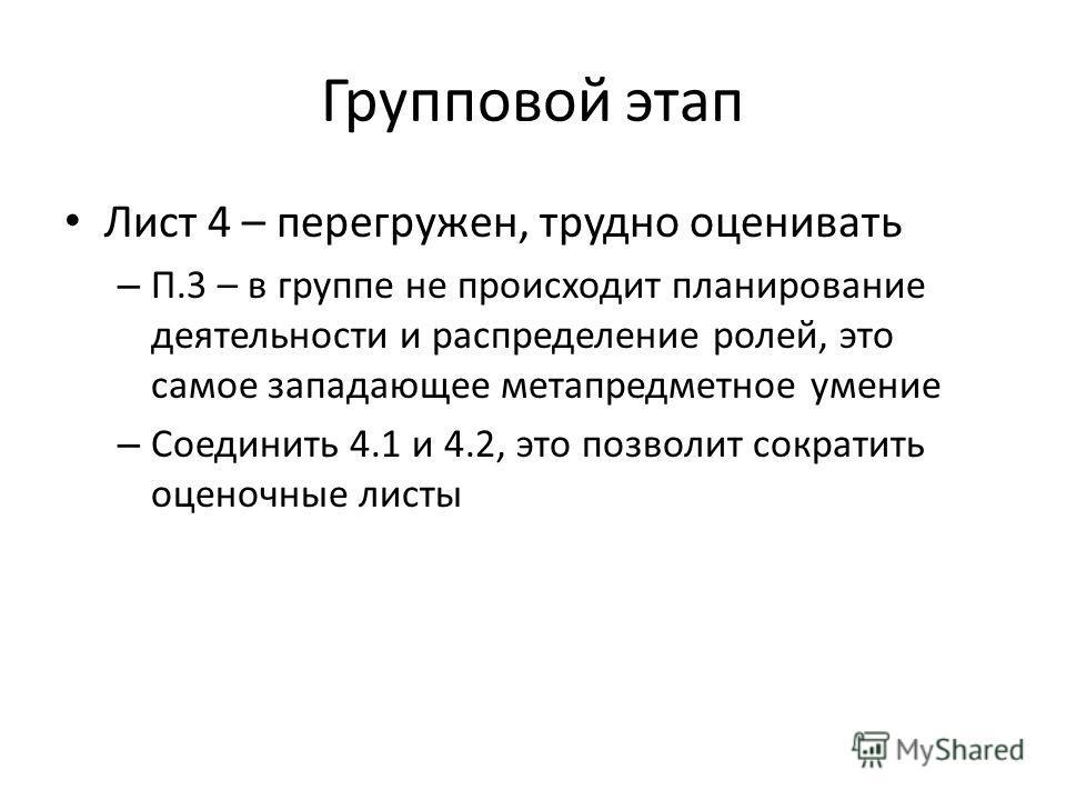 Групповой этап Лист 4 – перегружен, трудно оценивать – П.3 – в группе не происходит планирование деятельности и распределение ролей, это самое западающее метапредметное умение – Соединить 4.1 и 4.2, это позволит сократить оценочные листы