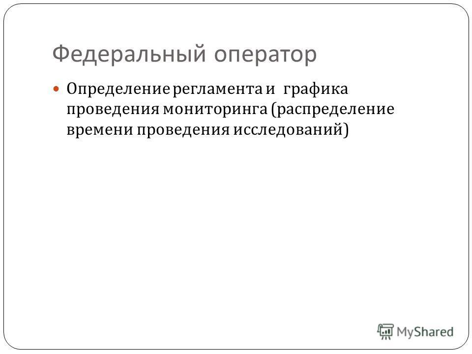 Федеральный оператор Определение регламента и графика проведения мониторинга ( распределение времени проведения исследований )
