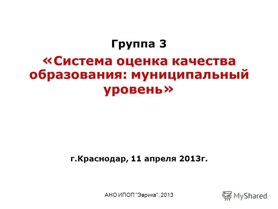 АНО ИПОП Эврика, 2013 Группа 3 « Система оценка качества образования: муниципальный уровень » г.Краснодар, 11 апреля 2013г.