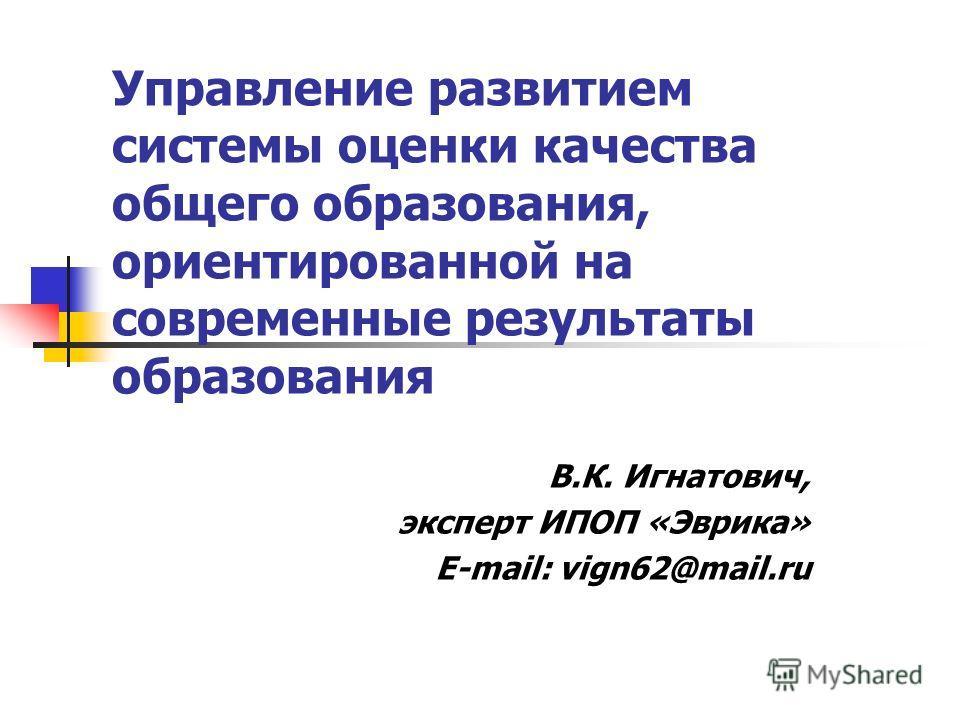 Управление развитием системы оценки качества общего образования, ориентированной на современные результаты образования В.К. Игнатович, эксперт ИПОП «Эврика» E-mail: vign62@mail.ru