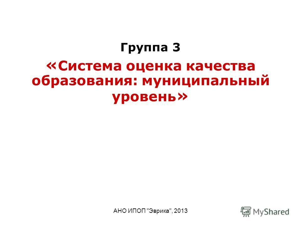 АНО ИПОП Эврика, 2013 Группа 3 « Система оценка качества образования: муниципальный уровень »