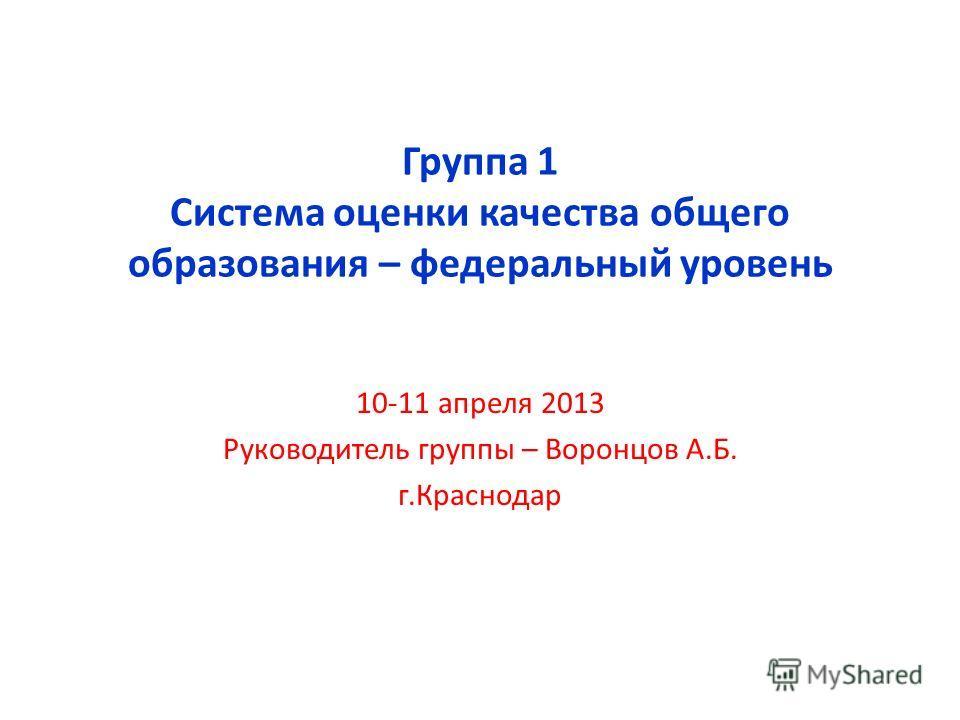 Группа 1 Система оценки качества общего образования – федеральный уровень 10-11 апреля 2013 Руководитель группы – Воронцов А.Б. г.Краснодар