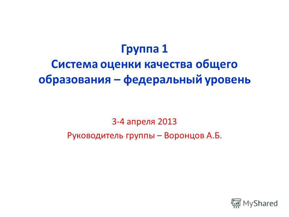 Группа 1 Система оценки качества общего образования – федеральный уровень 3-4 апреля 2013 Руководитель группы – Воронцов А.Б.