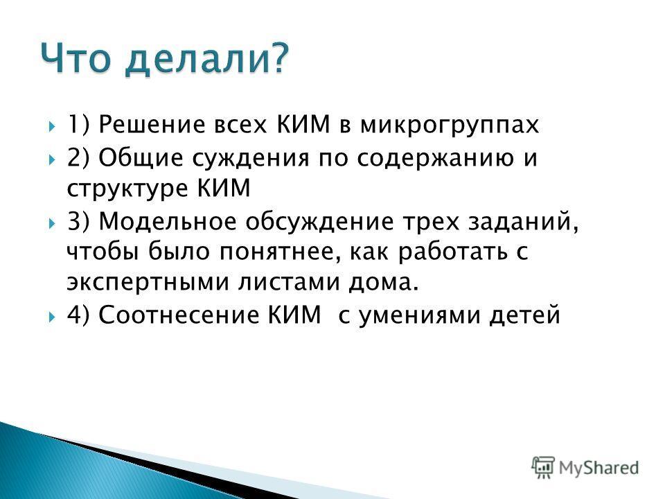 1) Решение всех КИМ в микрогруппах 2) Общие суждения по содержанию и структуре КИМ 3) Модельное обсуждение трех заданий, чтобы было понятнее, как работать с экспертными листами дома. 4) Соотнесение КИМ с умениями детей