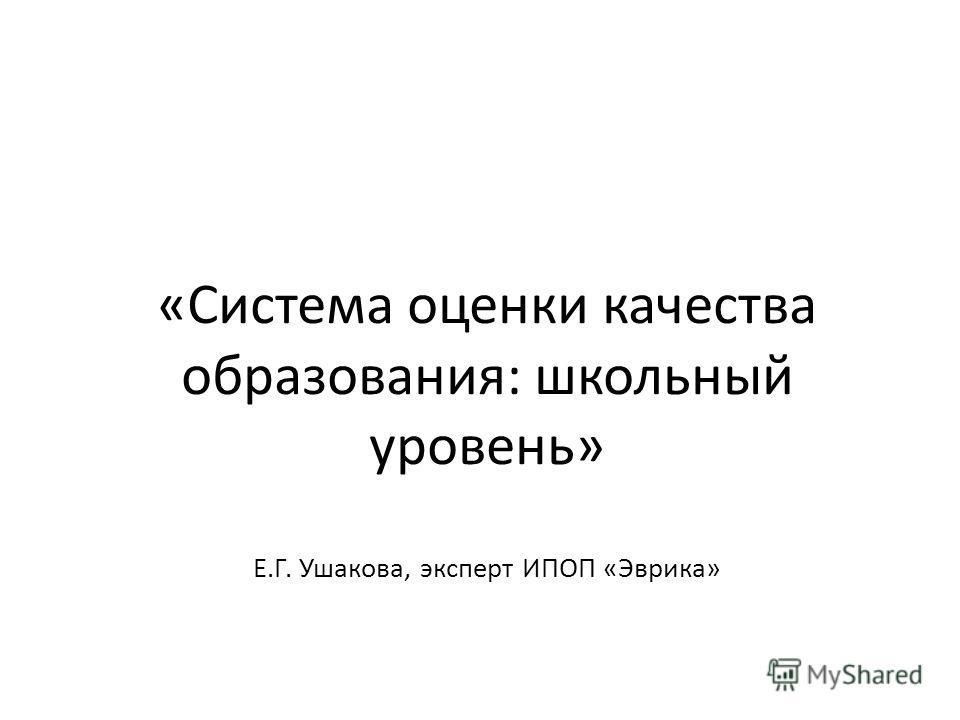 «Система оценки качества образования: школьный уровень» Е.Г. Ушакова, эксперт ИПОП «Эврика»