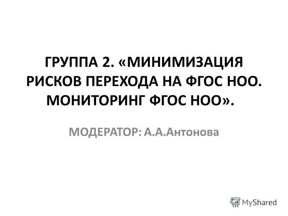 ГРУППА 2. «МИНИМИЗАЦИЯ РИСКОВ ПЕРЕХОДА НА ФГОС НОО. МОНИТОРИНГ ФГОС НОО». МОДЕРАТОР: А.А.Антонова