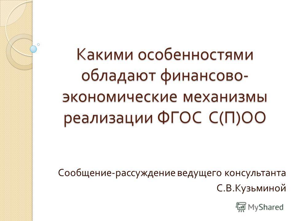 Какими особенностями обладают финансово - экономические механизмы реализации ФГОС С ( П ) ОО Сообщение - рассуждение ведущего консультанта С. В. Кузьминой