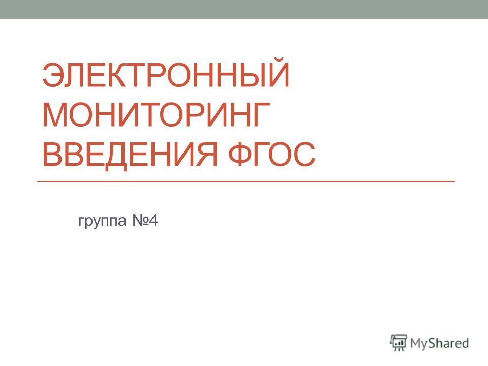 ЭЛЕКТРОННЫЙ МОНИТОРИНГ ВВЕДЕНИЯ ФГОС группа 4