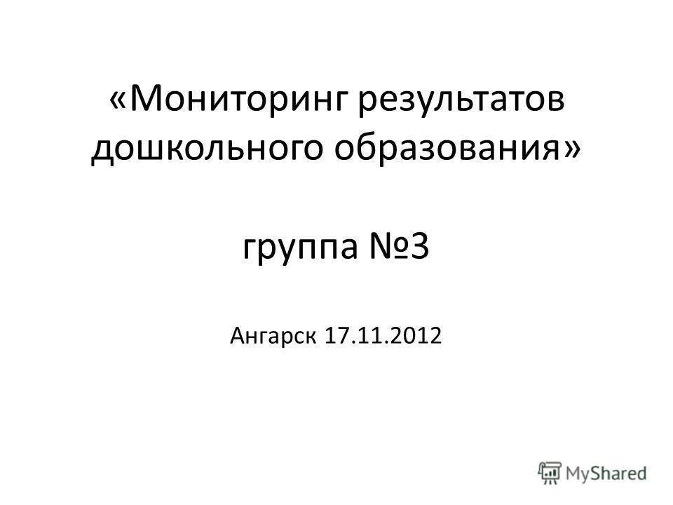 «Мониторинг результатов дошкольного образования» группа 3 Ангарск 17.11.2012
