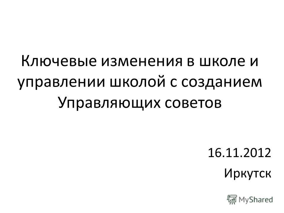 Ключевые изменения в школе и управлении школой с созданием Управляющих советов 16.11.2012 Иркутск