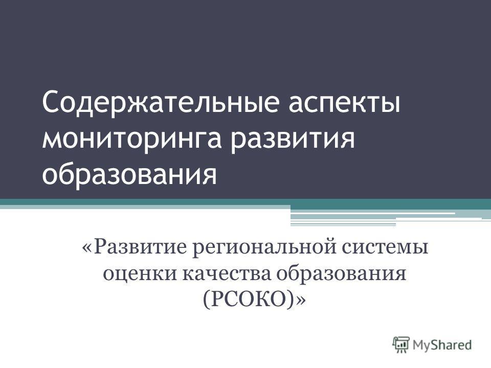 Содержательные аспекты мониторинга развития образования «Развитие региональной системы оценки качества образования (РСОКО)»