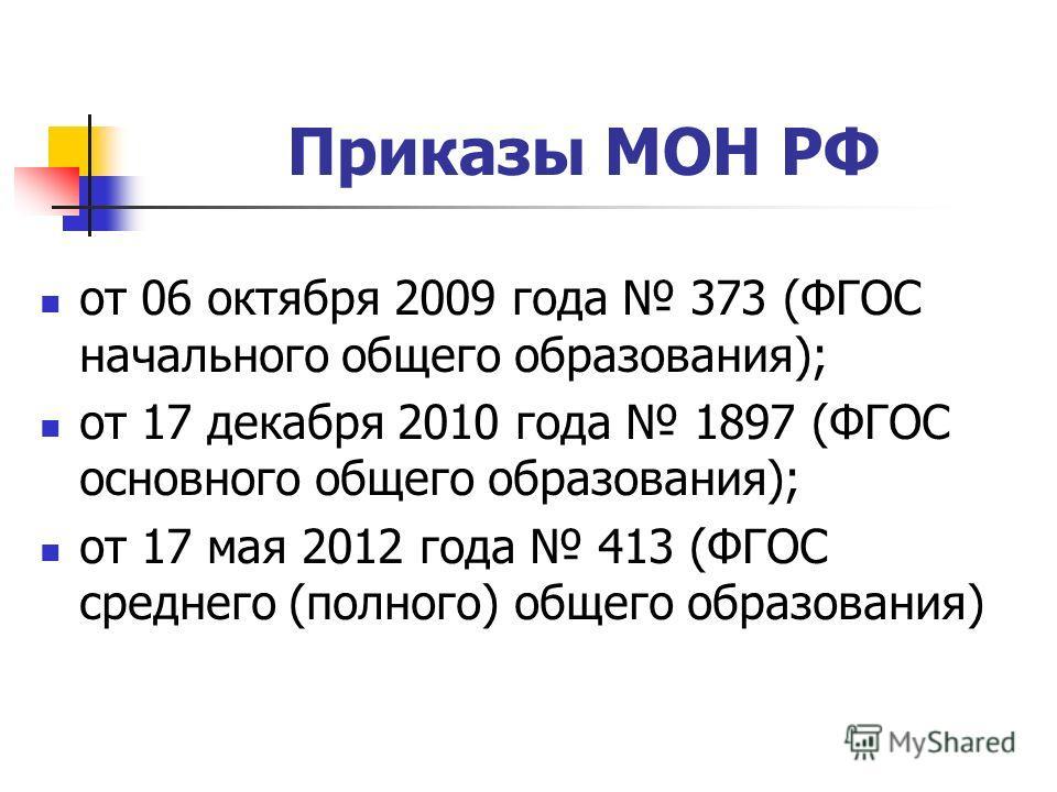 Приказы МОН РФ от 06 октября 2009 года 373 (ФГОС начального общего образования); от 17 декабря 2010 года 1897 (ФГОС основного общего образования); от 17 мая 2012 года 413 (ФГОС среднего (полного) общего образования)