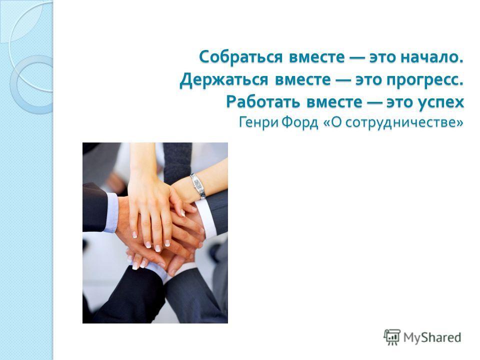 Собраться вместе это начало. Держаться вместе это прогресс. Работать вместе это успех Генри Форд « О сотрудничестве »