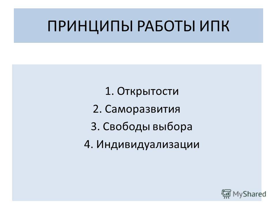 ПРИНЦИПЫ РАБОТЫ ИПК 1. Открытости 2. Саморазвития 3. Свободы выбора 4. Индивидуализации