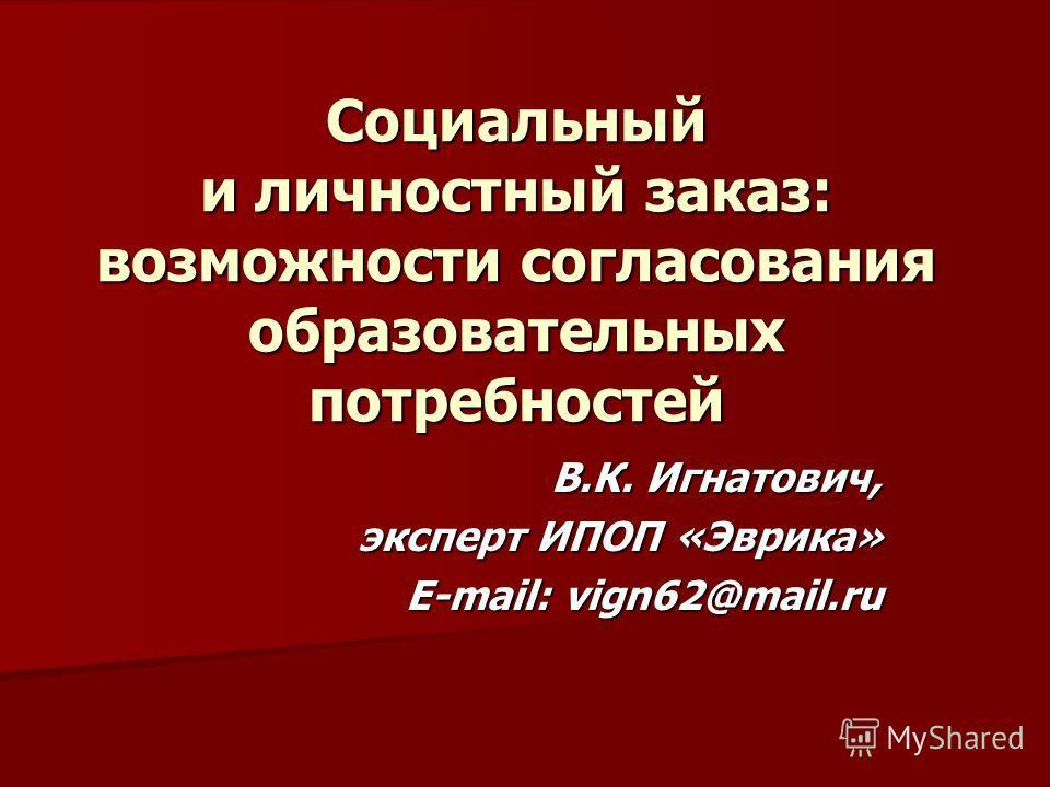 Социальный и личностный заказ: возможности согласования образовательных потребностей В.К. Игнатович, эксперт ИПОП «Эврика» E-mail: vign62@mail.ru