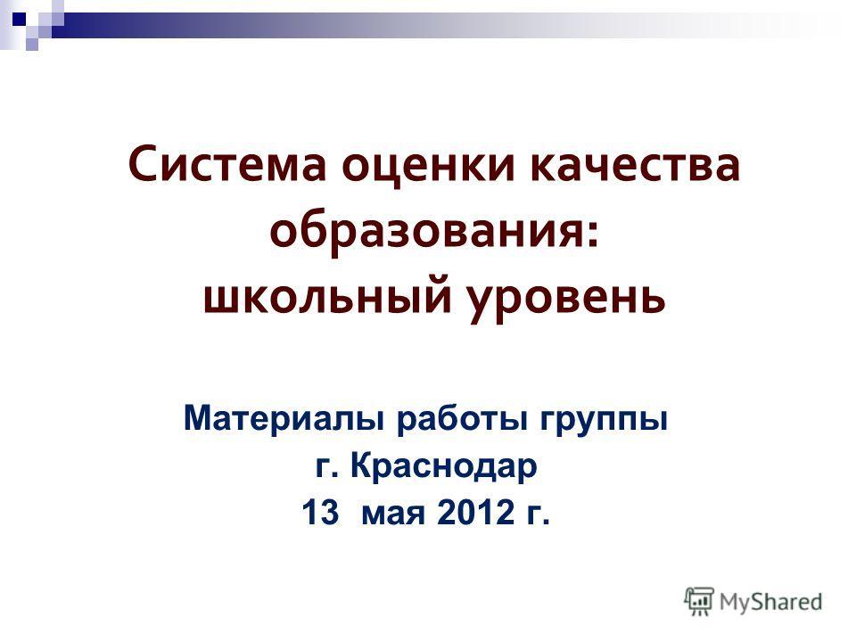 Система оценки качества образования: школьный уровень Материалы работы группы г. Краснодар 13 мая 2012 г.
